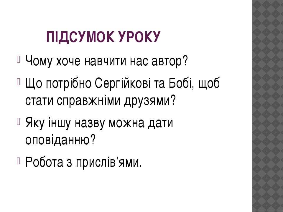 ПІДСУМОК УРОКУ Чому хоче навчити нас автор? Що потрібно Сергійкові та Бобі, щ...