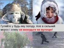 Гуляйте у будь-яку погоду. Але в сильний мороз і зливу не виходьте на вулицю!