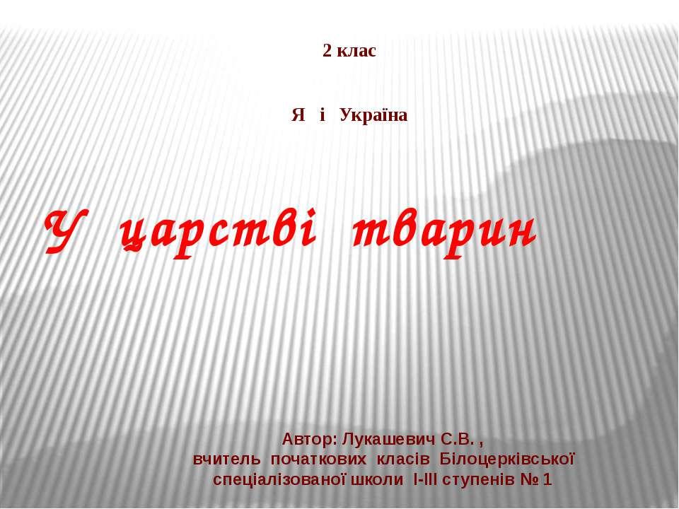У царстві тварин 2 клас Я і Україна Автор: Лукашевич С.В. , вчитель початкови...