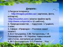 Джерела : 1.Ресурси інтернету: - http://images.yandex.ua/ ( картинки, фото, к...
