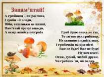 А грибниця – як рослина, І гриби –її плоди, Ніби, вишеньки на вишні, Пам'ятай...
