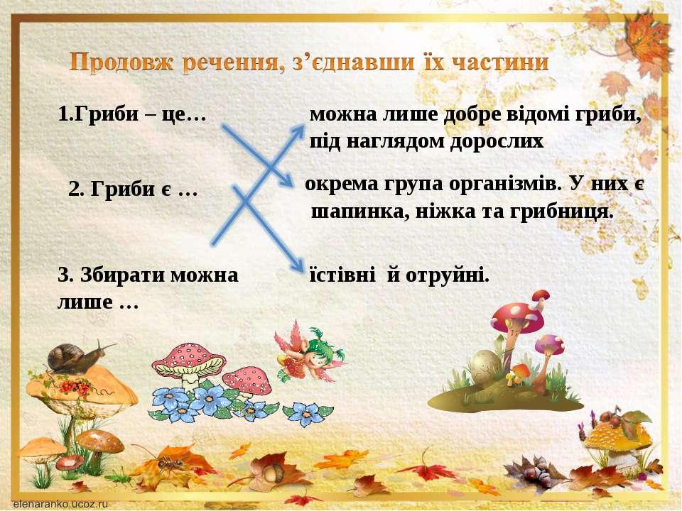 1.Гриби – це… можна лише добре відомі гриби, під наглядом дорослих 2. Гриби є...