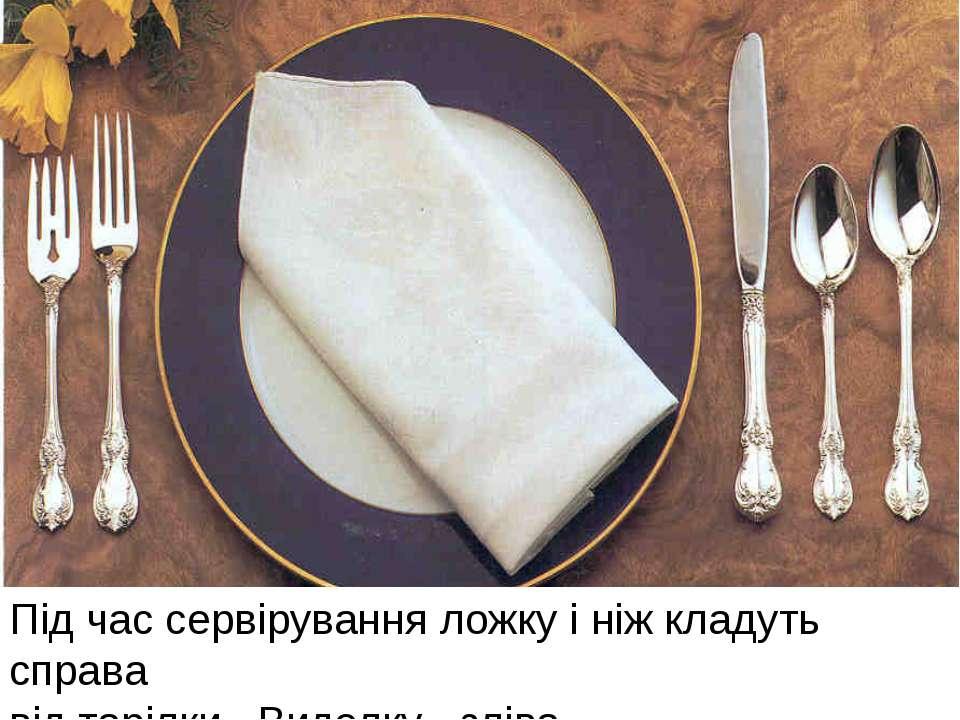 Під час сервірування ложку і ніж кладуть справа від тарілки . Виделку - зліва