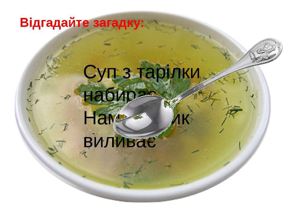 Відгадайте загадку: Суп з тарілки набирає, Нам у ротик виливає