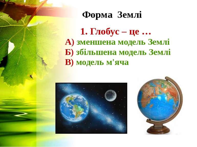 Форма Землі 1. Глобус – це … А) зменшена модель Землі Б) збільшена модель Зем...