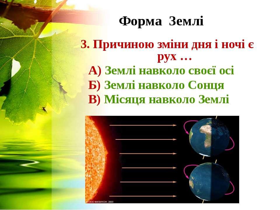 Форма Землі 3. Причиною зміни дня і ночі є рух … А) Землі навколо своєї осі Б...