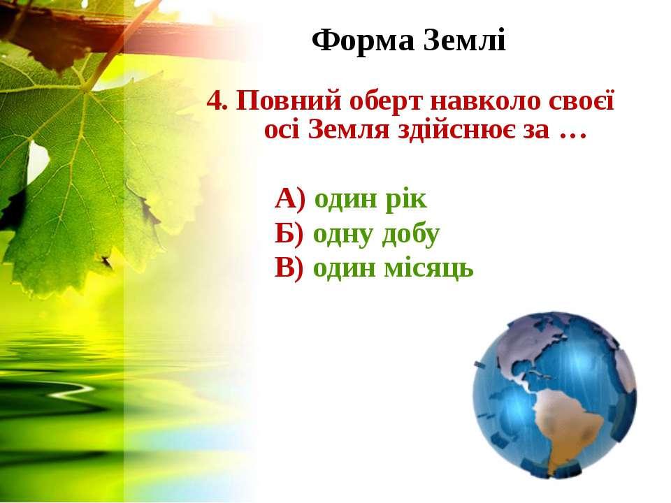 Форма Землі 4. Повний оберт навколо своєї осі Земля здійснює за … А) один рік...