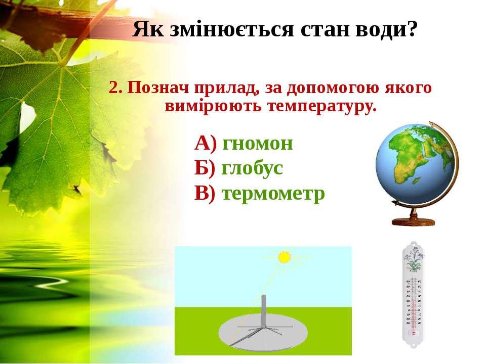 Як змінюється стан води? 2. Познач прилад, за допомогою якого вимірюють темпе...