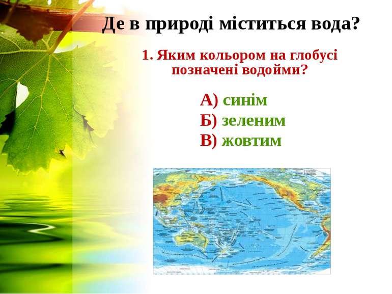 Де в природі міститься вода? 1. Яким кольором на глобусі позначені водойми? А...