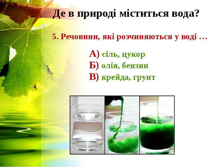 Де в природі міститься вода? 5. Речовини, які розчиняються у воді … А) сіль, ...