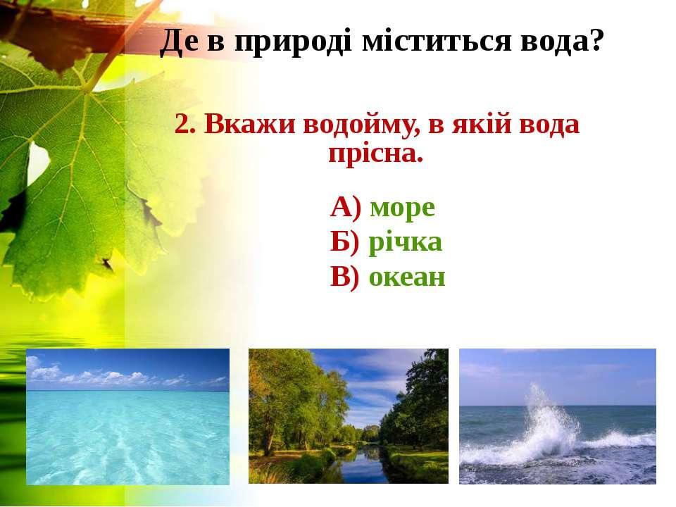 Де в природі міститься вода? 2. Вкажи водойму, в якій вода прісна. А) море Б)...