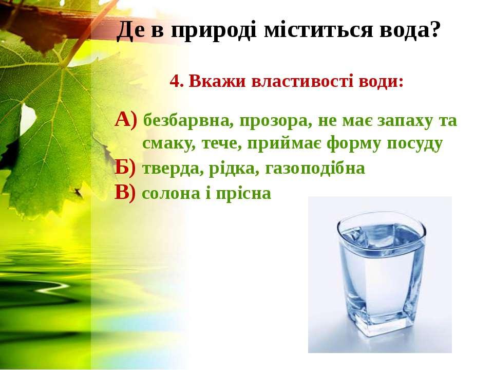 Де в природі міститься вода? 4. Вкажи властивості води: А) безбарвна, прозора...