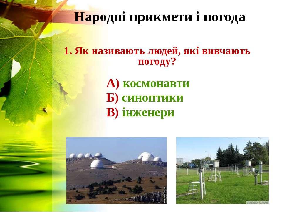 Народні прикмети і погода 1. Як називають людей, які вивчають погоду? А) косм...