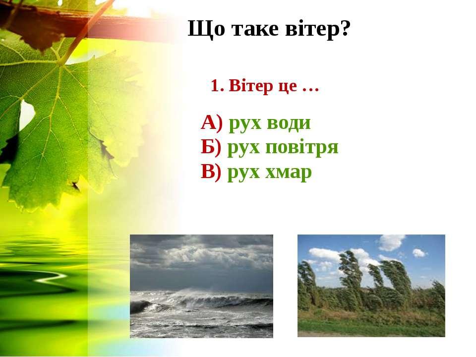 Що таке вітер? 1. Вітер це … А) рух води Б) рух повітря В) рух хмар