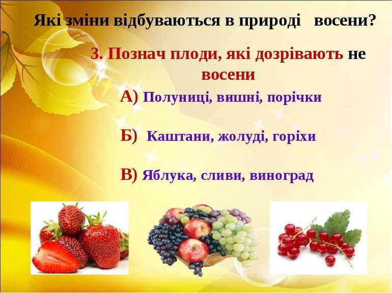 Які зміни відбуваються в природі восени? 3. Познач плоди, які дозрівають не в...