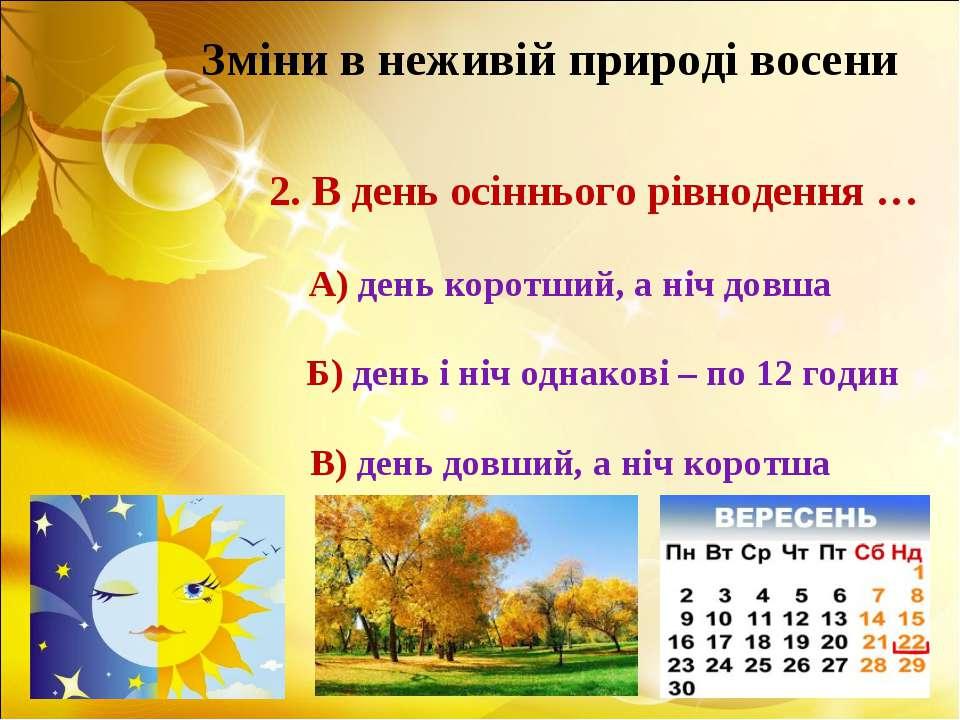 Зміни в неживій природі восени 2. В день осіннього рівнодення … А) день корот...