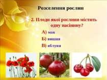 Розселення рослин 2. Плоди якої рослини містять одну насінину? А) мак Б) вишн...