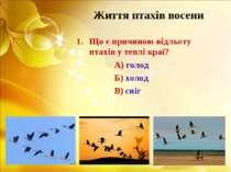 Життя птахів восени Що є причиною відльоту птахів у теплі краї? А) голод Б) х...
