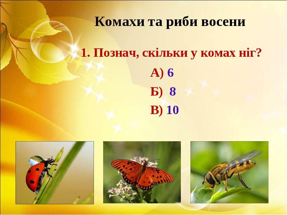 Комахи та риби восени 1. Познач, скільки у комах ніг? А) 6 Б) 8 В) 10