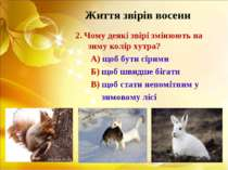 Життя звірів восени 2. Чому деякі звірі змінюють на зиму колір хутра? А) щоб ...