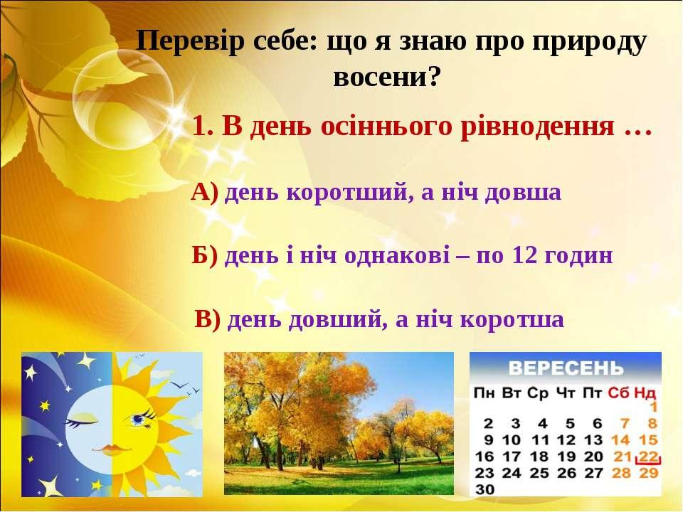 Перевір себе: що я знаю про природу восени? 1. В день осіннього рівнодення … ...