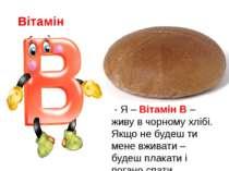 Вітамін - Я – Вітамін В – живу в чорному хлібі. Якщо не будеш ти мене вживати...