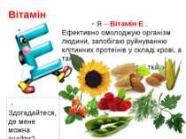 - Я – Вітамін Е . Ефективно омолоджую організм людини, запобігаю руйнуванню к...
