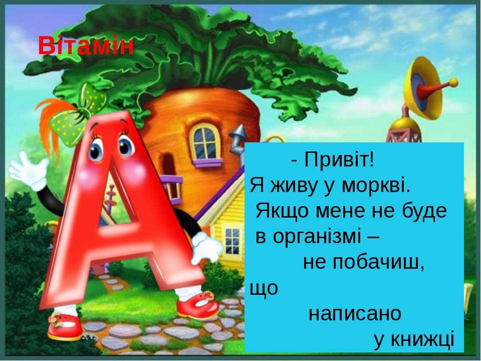 Вітамін - Привіт! Я живу у моркві. Якщо мене не буде в організмі – не побачиш...