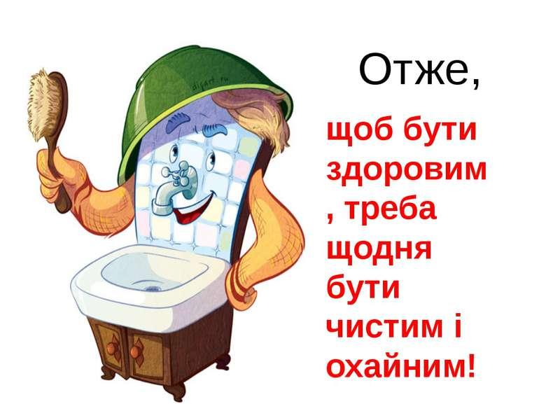 Отже, щоб бути здоровим, треба щодня бути чистим і охайним!