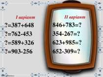 ІІ варіант 846+783=? 354-267=? 623+985=? 652-309=? І варіант ?=387+648 ?=762-...