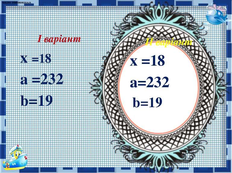 ІІ варіант х =18 а=232 b=19 І варіант х =18 а =232 b=19