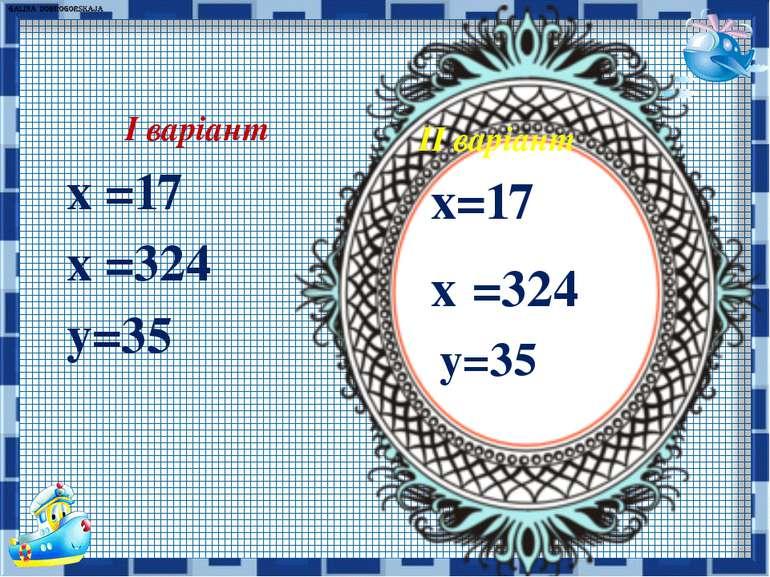 ІІ варіант х=17 х =324 у=35 І варіант х =17 х =324 у=35
