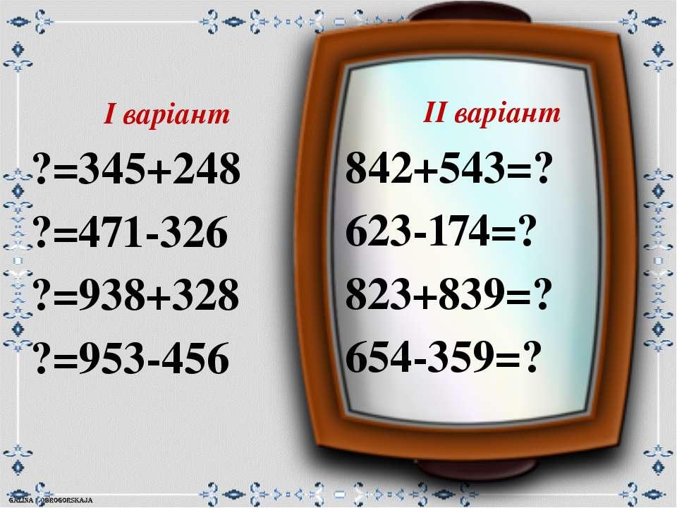 ІІ варіант 842+543=? 623-174=? 823+839=? 654-359=? І варіант ?=345+248 ?=471-...