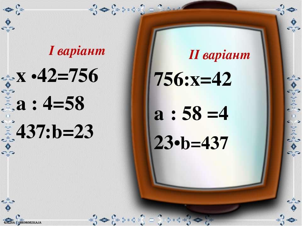 ІІ варіант 756:х=42 а : 58 =4 23•b=437 І варіант х •42=756 а : 4=58 437:b=23