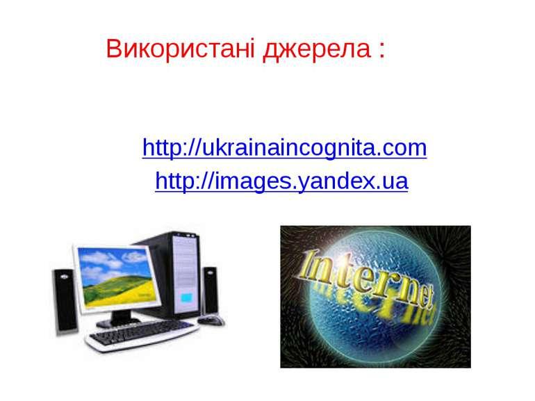 Використані джерела : http://ukrainaincognita.com http://images.yandex.ua