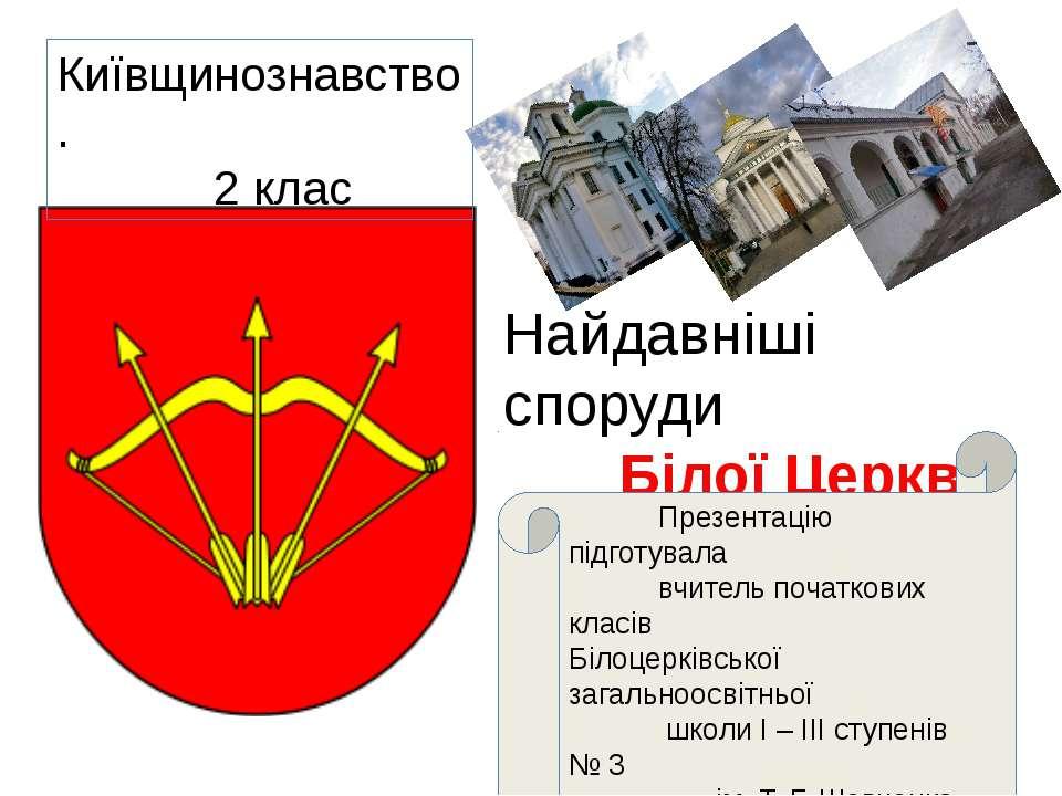 Найдавніші споруди Білої Церкви Київщинознавство. 2 клас Презентацію підготув...