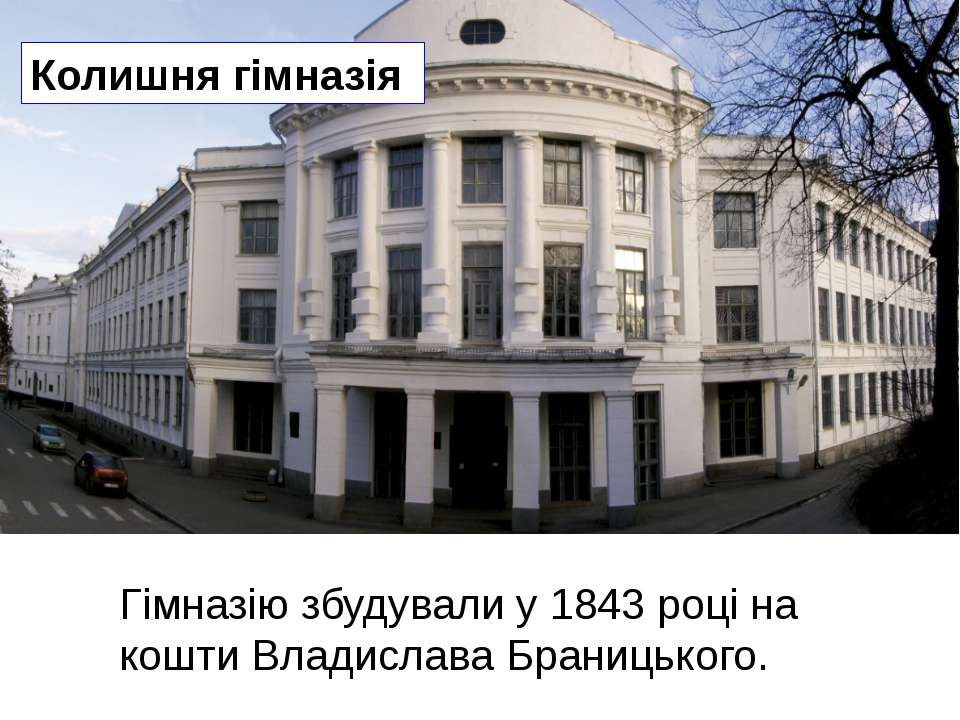 Колишня гімназія Гімназію збудували у 1843 році на кошти Владислава Браницьк...