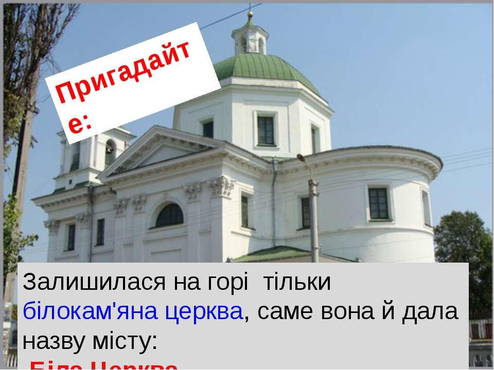 Залишилася нагорі тільки білокам'яна церква, саме вона й дала назву місту: ...