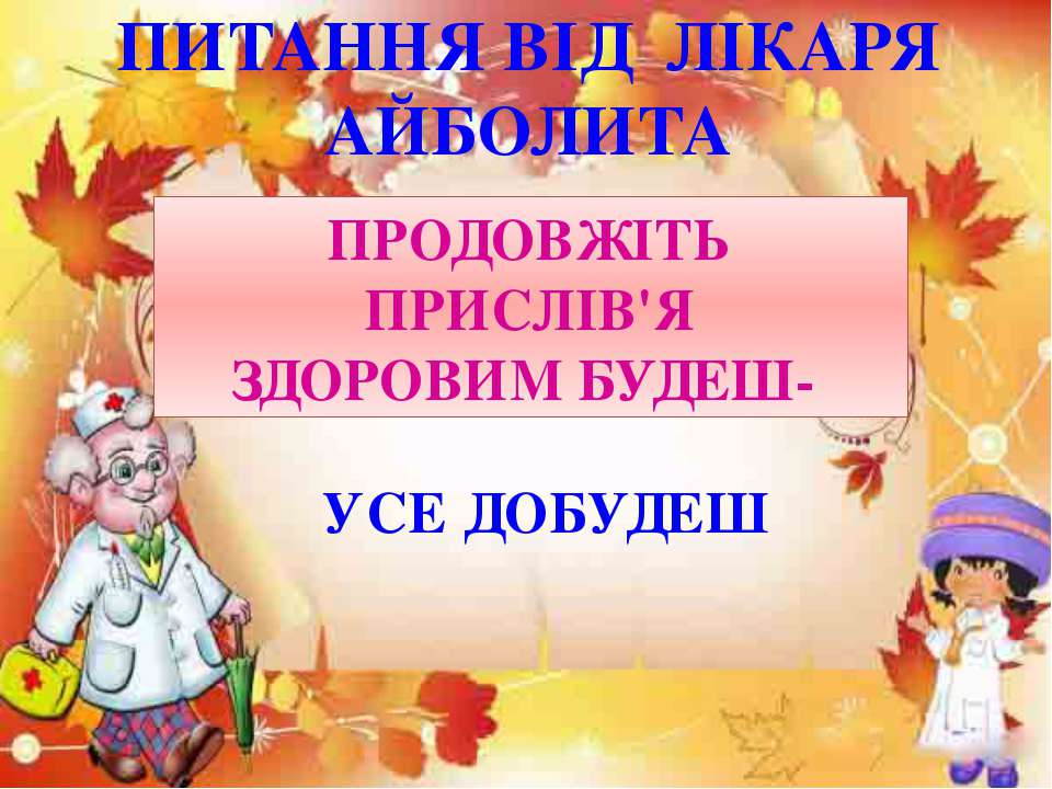 ПИТАННЯ ВІД ЛІКАРЯ АЙБОЛИТА ПРОДОВЖІТЬ ПРИСЛІВ'Я ЗДОРОВИМ БУДЕШ- УСЕ ДОБУДЕШ