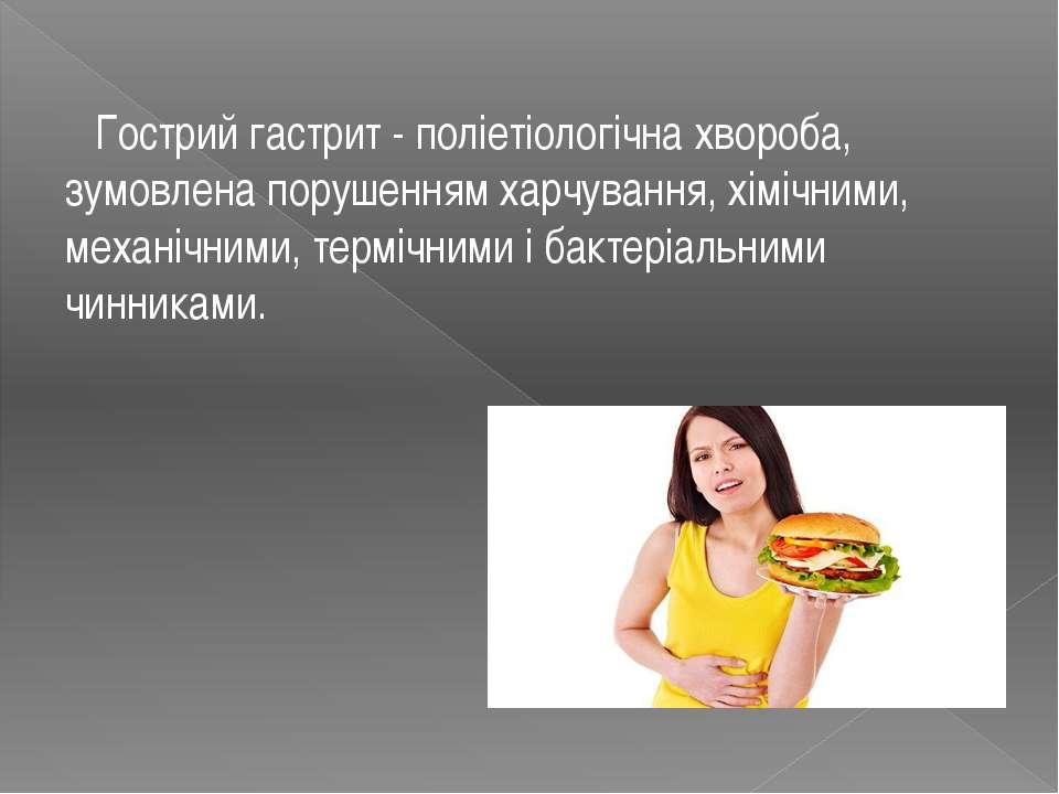 Гострий гастрит - поліетіологічна хвороба, зумовлена порушенням харчування, х...
