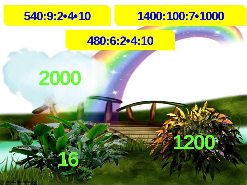 540:9:2•4•10 1400:100:7•1000 480:6:2•4:10 2000 1200 16