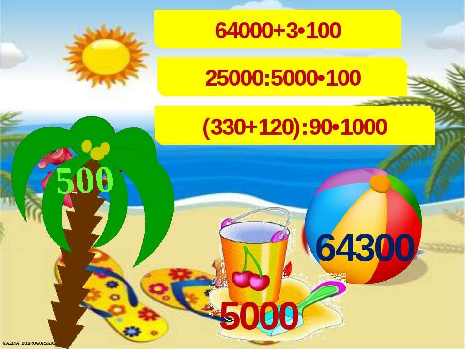 64000+3•100 25000:5000•100 (330+120):90•1000 500 64300 5000