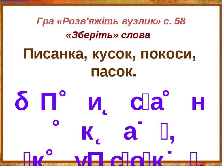 Гра «Розв'яжіть вузлик» с. 58 «Зберіть» слова Писанка, кусок, покоси, пасок. ...