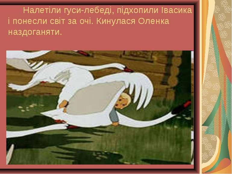 Налетіли гуси-лебеді, підхопили Івасика і понесли світ за очі. Кинулася Оленк...