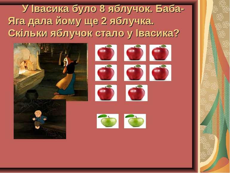 У Івасика було 8 яблучок. Баба-Яга дала йому ще 2 яблучка. Скільки яблучок ст...