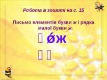 Робота в зошиті на с. 15 Письмо елементів букви ж і рядка малої букви ж. ж