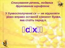 Списування речень, поданих друкованим шрифтом У буквосполученні сх — не відхи...