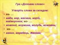 Гра «Доповни слово» Утворіть слова за складом: жа- … жаба, жар, жасмин, жарт,...