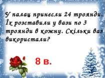 У палац принесли 24 троянди. Їх розставили у вази по 3 троянди в кожну. Скіль...