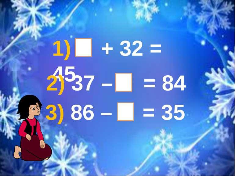 1) + 32 = 45 3) 86 – = 35 2) 37 – = 84